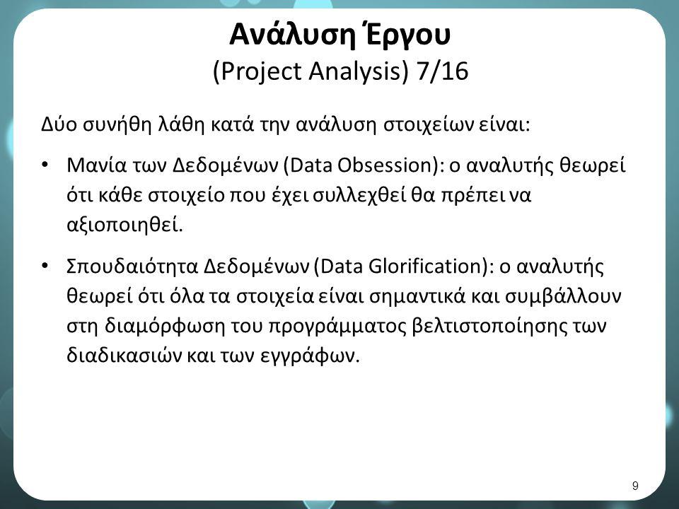 Ανάλυση Έργου (Project Analysis) 7/16 Δύο συνήθη λάθη κατά την ανάλυση στοιχείων είναι: Μανία των Δεδομένων (Data Obsession): ο αναλυτής θεωρεί ότι κάθε στοιχείο που έχει συλλεχθεί θα πρέπει να αξιοποιηθεί.