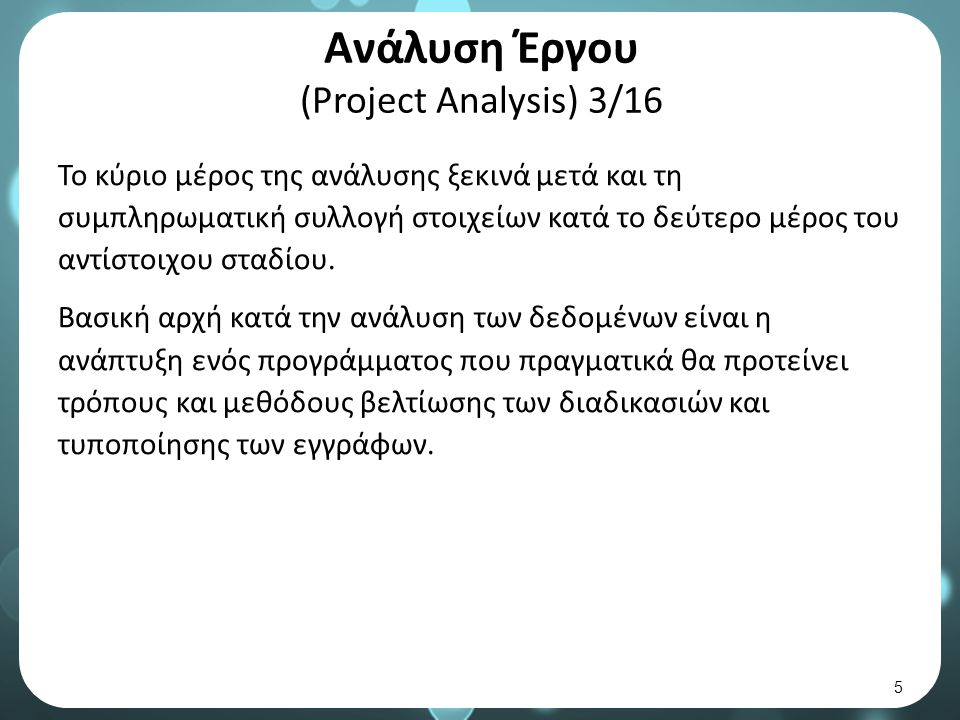 Ανάλυση Έργου (Project Analysis) 3/16 Το κύριο μέρος της ανάλυσης ξεκινά μετά και τη συμπληρωματική συλλογή στοιχείων κατά το δεύτερο μέρος του αντίστοιχου σταδίου.