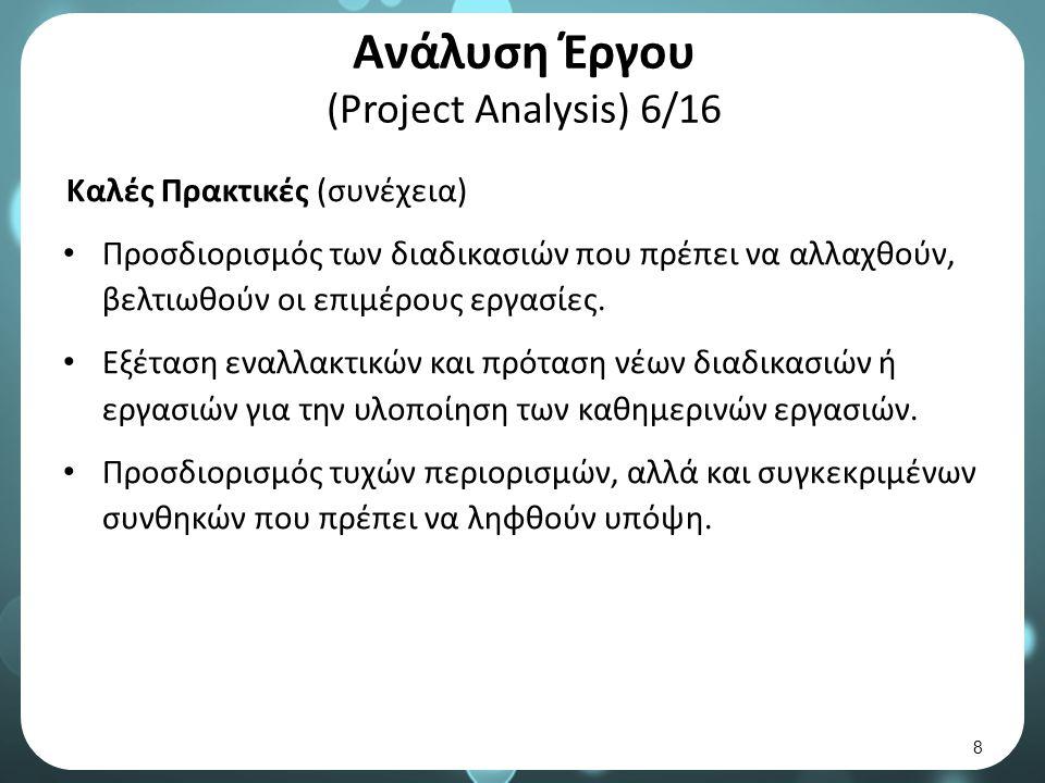 Ανάλυση Έργου (Project Analysis) 6/16 Καλές Πρακτικές (συνέχεια) Προσδιορισμός των διαδικασιών που πρέπει να αλλαχθούν, βελτιωθούν οι επιμέρους εργασίες.
