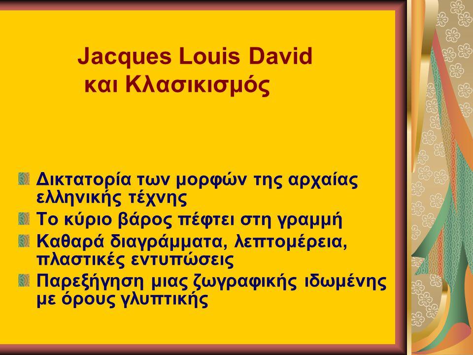 Jacques Louis David και Κλασικισμός Δικτατορία των μορφών της αρχαίας ελληνικής τέχνης Το κύριο βάρος πέφτει στη γραμμή Καθαρά διαγράμματα, λεπτομέρεια, πλαστικές εντυπώσεις Παρεξήγηση μιας ζωγραφικής ιδωμένης με όρους γλυπτικής