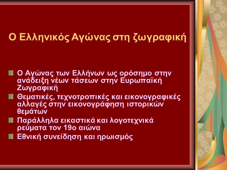 Ο Ελληνικός Αγώνας στη ζωγραφική Ο Αγώνας των Ελλήνων ως ορόσημο στην ανάδειξη νέων τάσεων στην Ευρωπαϊκή Ζωγραφική Θεματικές, τεχνοτροπικές και εικονογραφικές αλλαγές στην εικονογράφηση ιστορικών θεμάτων Παράλληλα εικαστικά και λογοτεχνικά ρεύματα τον 19ο αιώνα Εθνική συνείδηση και ηρωισμός