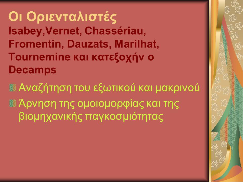 Οι Οριενταλιστές Isabey,Vernet, Chassériau, Fromentin, Dauzats, Marilhat, Tournemine και κατεξοχήν ο Decamps Αναζήτηση του εξωτικού και μακρινού Άρνηση της ομοιομορφίας και της βιομηχανικής παγκοσμιότητας