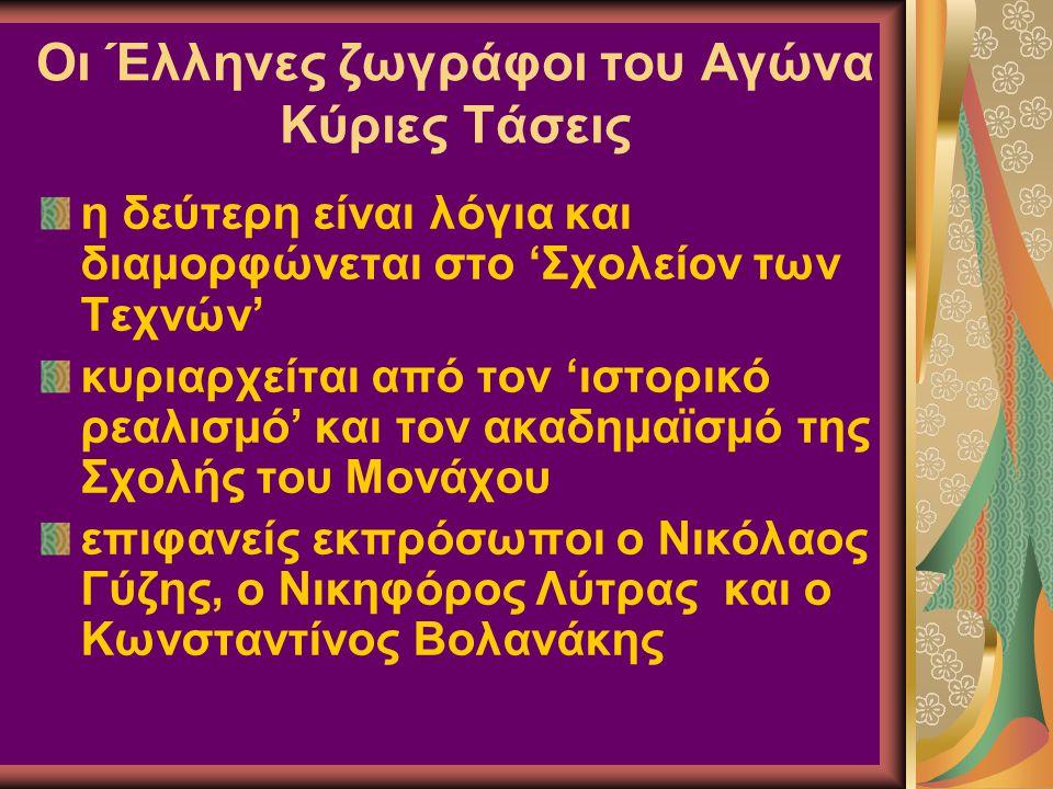 Οι Έλληνες ζωγράφοι του Αγώνα Κύριες Τάσεις η δεύτερη είναι λόγια και διαμορφώνεται στο 'Σχολείον των Τεχνών' κυριαρχείται από τον 'ιστορικό ρεαλισμό' και τον ακαδημαϊσμό της Σχολής του Μονάχου επιφανείς εκπρόσωποι ο Νικόλαος Γύζης, ο Νικηφόρος Λύτρας και ο Κωνσταντίνος Βολανάκης