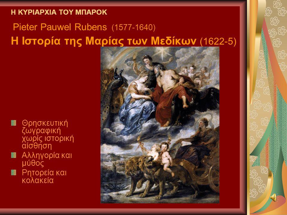 Η ΚΥΡΙΑΡΧΙΑ ΤΟΥ ΜΠΑΡΟΚ Pieter Pauwel Rubens (1577-1640) Η Ιστορία της Μαρίας των Μεδίκων (1622-5) Θρησκευτική ζωγραφική χωρίς ιστορική αίσθηση Αλληγορία και μύθος Ρητορεία και κολακεία