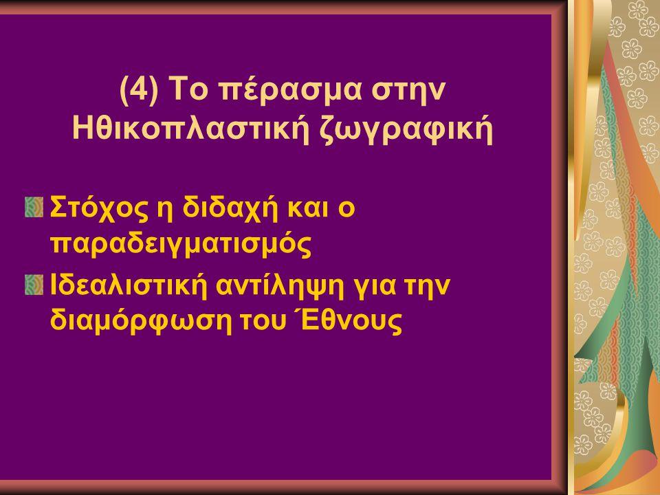 (4) Το πέρασμα στην Ηθικοπλαστική ζωγραφική Στόχος η διδαχή και ο παραδειγματισμός Ιδεαλιστική αντίληψη για την διαμόρφωση του Έθνους