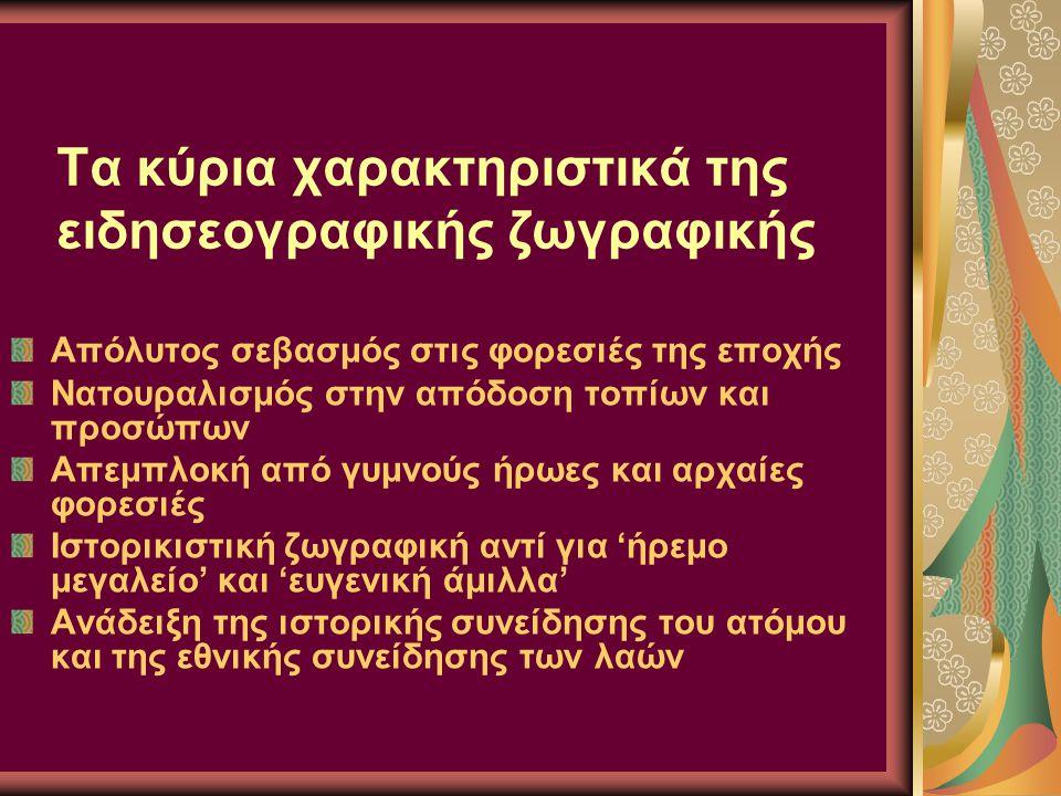 Τα κύρια χαρακτηριστικά της ειδησεογραφικής ζωγραφικής Απόλυτος σεβασμός στις φορεσιές της εποχής Νατουραλισμός στην απόδοση τοπίων και προσώπων Απεμπλοκή από γυμνούς ήρωες και αρχαίες φορεσιές Ιστορικιστική ζωγραφική αντί για 'ήρεμο μεγαλείο' και 'ευγενική άμιλλα' Ανάδειξη της ιστορικής συνείδησης του ατόμου και της εθνικής συνείδησης των λαών