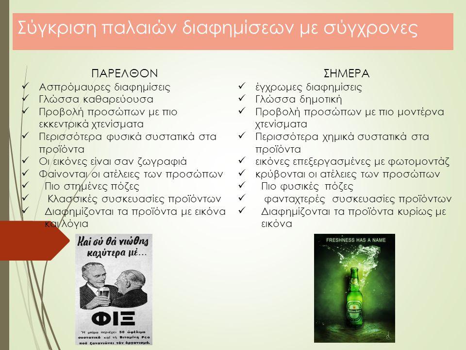 Σύγκριση παλαιών διαφημίσεων με σύγχρονες ΠΑΡΕΛΘΟΝ Ασπρόμαυρες διαφημίσεις Γλώσσα καθαρεύουσα Προβολή προσώπων με πιο εκκεντρικά χτενίσματα Περισσότερα φυσικά συστατικά στα προϊόντα Οι εικόνες είναι σαν ζωγραφιά Φαίνονται οι ατέλειες των προσώπων Πιο στημένες πόζες Κλασσικές συσκευασίες προϊόντων Διαφημίζονται τα προϊόντα με εικόνα και λόγια ΣΗΜΕΡΑ έγχρωμες διαφημίσεις Γλώσσα δημοτική Προβολή προσώπων με πιο μοντέρνα χτενίσματα Περισσότερα χημικά συστατικά στα προϊόντα εικόνες επεξεργασμένες με φωτομοντάζ κρύβονται οι ατέλειες των προσώπων Πιο φυσικές πόζες φανταχτερές συσκευασίες προϊόντων Διαφημίζονται τα προϊόντα κυρίως με εικόνα