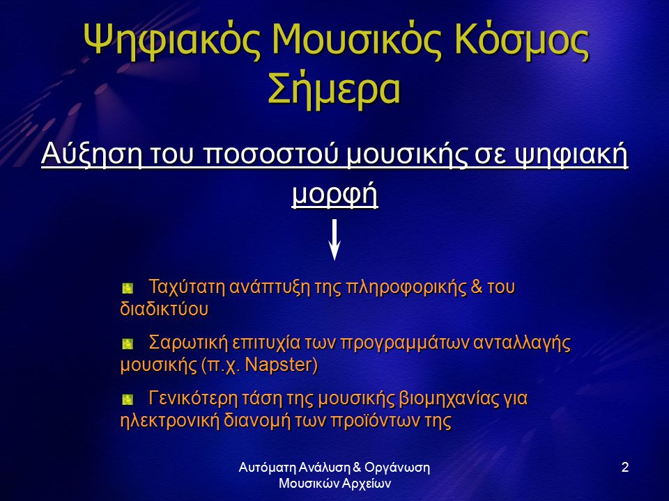 Αυτόματη Ανάλυση & Οργάνωση Μουσικών Αρχείων 2 Ψηφιακός Μουσικός Κόσμος Σήμερα Αύξηση του ποσοστού μουσικής σε ψηφιακή μορφή Ταχύτατη ανάπτυξη της πληροφορικής & του διαδικτύου Ταχύτατη ανάπτυξη της πληροφορικής & του διαδικτύου Σαρωτική επιτυχία των προγραμμάτων ανταλλαγής μουσικής (π.χ.