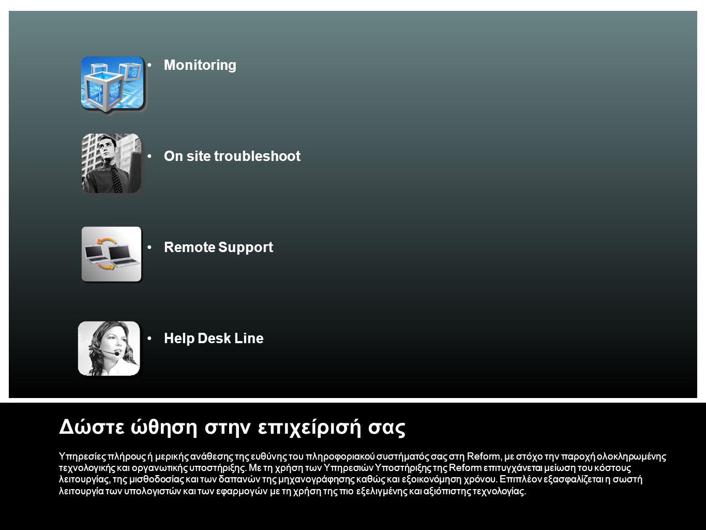 Monitoring On site troubleshoot Remote Support Help Desk Line Δώστε ώθηση στην επιχείρισή σας Υπηρεσίες πλήρους ή μερικής ανάθεσης της ευθύνης του πληροφοριακού συστήματός σας στη Reform, με στόχο την παροχή ολοκληρωμένης τεχνολογικής και οργανωτικής υποστήριξης.
