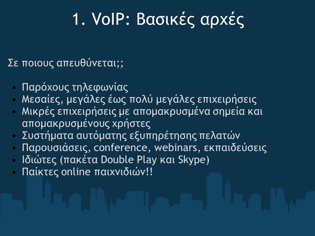 1. VoIP: Βασικές αρχές Σε ποιους απευθύνεται;; Παρόχους τηλεφωνίας Μεσαίες, μεγάλες έως πολύ μεγάλες επιχειρήσεις Μικρές επιχειρήσεις με απομακρυσμένα