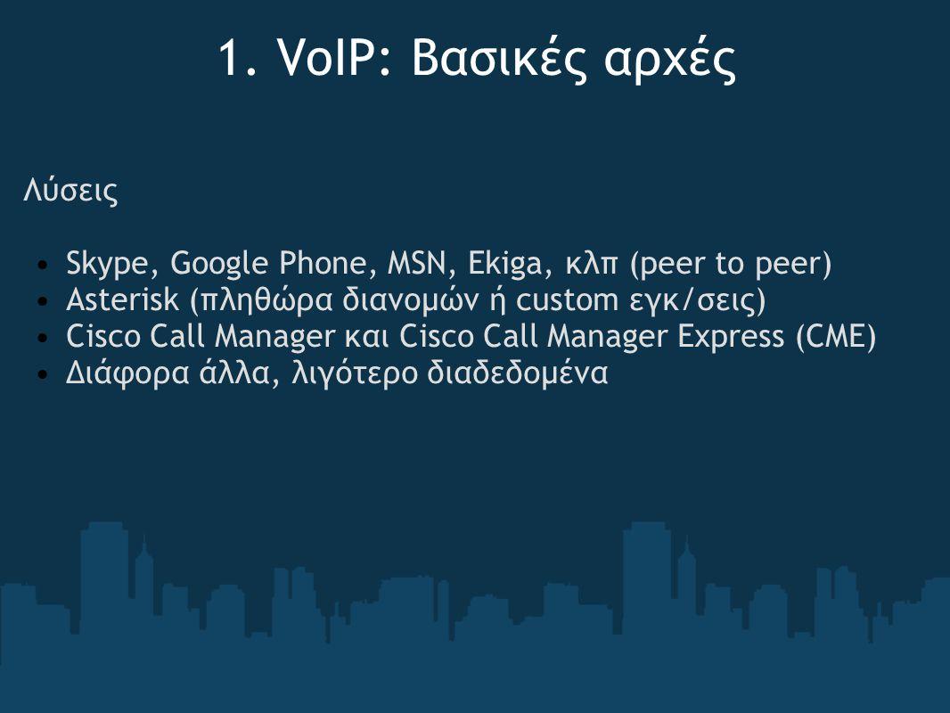 1. VoIP: Βασικές αρχές Λύσεις Skype, Google Phone, MSN, Ekiga, κλπ (peer to peer) Asterisk (πληθώρα διανομών ή custom εγκ/σεις) Cisco Call Manager και