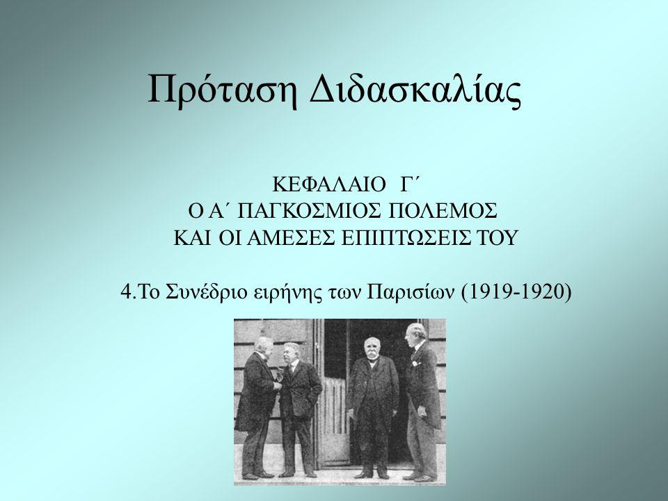 Πρόταση Διδασκαλίας ΚΕΦΑΛΑΙΟ Γ΄ Ο Α΄ ΠΑΓΚΟΣΜΙΟΣ ΠΟΛΕΜΟΣ ΚΑΙ ΟΙ ΑΜΕΣΕΣ ΕΠΙΠΤΩΣΕΙΣ ΤΟΥ 4.Το Συνέδριο ειρήνης των Παρισίων (1919-1920)