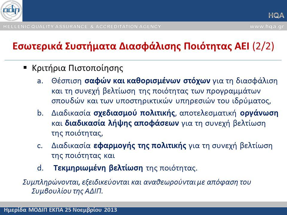 Εσωτερικά Συστήματα Διασφάλισης Ποιότητας ΑΕΙ (2/2) Ημερίδα ΜΟΔΙΠ ΕΚΠΑ 25 Νοεμβρίου 2013  Κριτήρια Πιστοποίησης a.Θέσπιση σαφών και καθορισμένων στόχων για τη διασφάλιση και τη συνεχή βελτίωση της ποιότητας των προγραμμάτων σπουδών και των υποστηρικτικών υπηρεσιών του ιδρύματος, b.Διαδικασία σχεδιασμού πολιτικής, αποτελεσματική οργάνωση και διαδικασία λήψης αποφάσεων για τη συνεχή βελτίωση της ποιότητας, c.Διαδικασία εφαρμογής της πολιτικής για τη συνεχή βελτίωση της ποιότητας και d.