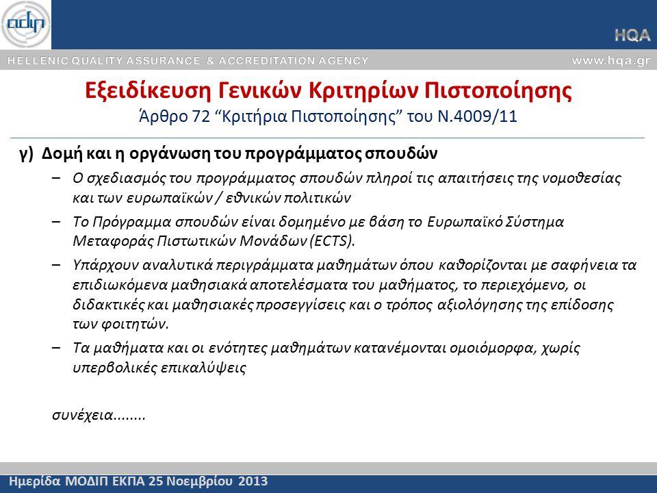 Εξειδίκευση Γενικών Κριτηρίων Πιστοποίησης Άρθρο 72 Κριτήρια Πιστοποίησης του Ν.4009/11 Ημερίδα ΜΟΔΙΠ ΕΚΠΑ 25 Νοεμβρίου 2013 γ) Δομή και η οργάνωση του προγράμματος σπουδών –Ο σχεδιασμός του προγράμματος σπουδών πληροί τις απαιτήσεις της νομοθεσίας και των ευρωπαϊκών / εθνικών πολιτικών –Το Πρόγραμμα σπουδών είναι δομημένο με βάση το Ευρωπαϊκό Σύστημα Μεταφοράς Πιστωτικών Μονάδων (ECTS).