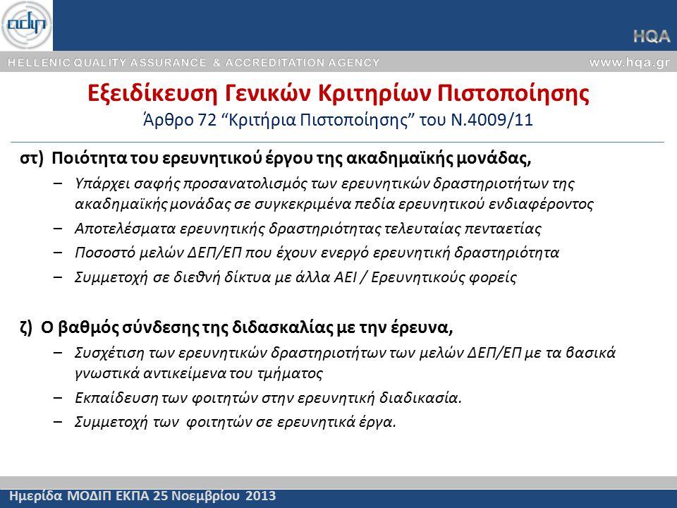 Εξειδίκευση Γενικών Κριτηρίων Πιστοποίησης Άρθρο 72 Κριτήρια Πιστοποίησης του Ν.4009/11 Ημερίδα ΜΟΔΙΠ ΕΚΠΑ 25 Νοεμβρίου 2013 στ) Ποιότητα του ερευνητικού έργου της ακαδημαϊκής μονάδας, –Υπάρχει σαφής προσανατολισμός των ερευνητικών δραστηριοτήτων της ακαδημαϊκής μονάδας σε συγκεκριμένα πεδία ερευνητικού ενδιαφέροντος –Αποτελέσματα ερευνητικής δραστηριότητας τελευταίας πενταετίας –Ποσοστό μελών ΔΕΠ/ΕΠ που έχουν ενεργό ερευνητική δραστηριότητα –Συμμετοχή σε διεθνή δίκτυα με άλλα ΑΕΙ / Ερευνητικούς φορείς ζ) Ο βαθμός σύνδεσης της διδασκαλίας με την έρευνα, –Συσχέτιση των ερευνητικών δραστηριοτήτων των μελών ΔΕΠ/ΕΠ με τα βασικά γνωστικά αντικείμενα του τμήματος –Εκπαίδευση των φοιτητών στην ερευνητική διαδικασία.