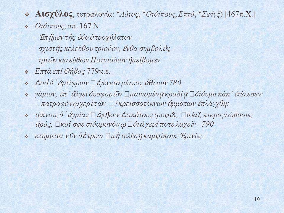  Αισχύλος, τετραλογία: *Λάιος, *Οιδίπους, Επτά, *Σφίγξ) [467π.Χ.]  Οιδίπους, απ. 167 Ν Ἐ π ῇ μεν τ ῆ ς ὁ δο ῦ τροχήλατον σχιστ ῆ ς κελεύθου τρίοδον,