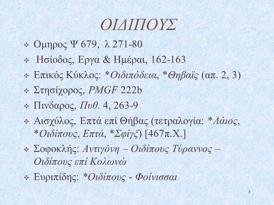 ΟΙΔΙΠΟΥΣ  Ομηρος Ψ 679, λ 271-80  Ησίοδος, Εργα & Ημέραι, 162-163  Επικός Κύκλος: *Οιδιπόδεια, *Θηβαϊς (απ. 2, 3)  Στησίχορος, PMGF 222b  Πινδαρο