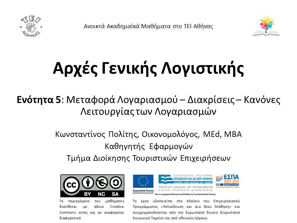 Αρχές Γενικής Λογιστικής Ενότητα 5: Μεταφορά Λογαριασμού – Διακρίσεις – Κανόνες Λειτουργίας των Λογαριασμών Κωνσταντίνος Πολίτης, Οικονομολόγος, MEd, MBA Καθηγητής Εφαρμογών Τμήμα Διοίκησης Τουριστικών Επιχειρήσεων Ανοικτά Ακαδημαϊκά Μαθήματα στο ΤΕΙ Αθήνας Το περιεχόμενο του μαθήματος διατίθεται με άδεια Creative Commons εκτός και αν αναφέρεται διαφορετικά Το έργο υλοποιείται στο πλαίσιο του Επιχειρησιακού Προγράμματος «Εκπαίδευση και Δια Βίου Μάθηση» και συγχρηματοδοτείται από την Ευρωπαϊκή Ένωση (Ευρωπαϊκό Κοινωνικό Ταμείο) και από εθνικούς πόρους.