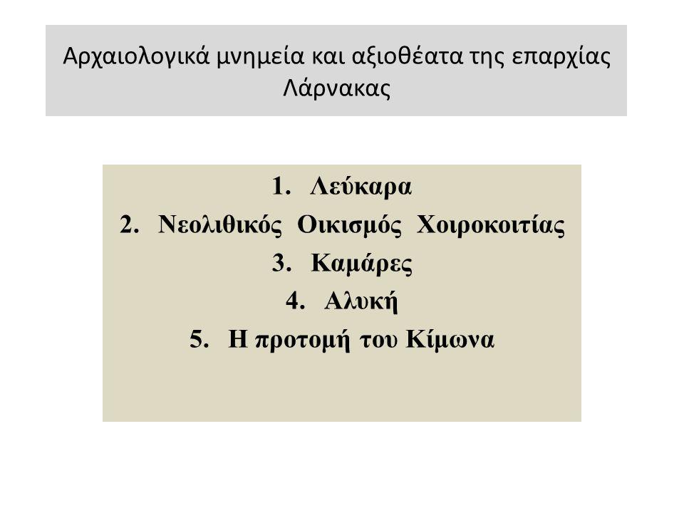 Αρχαιολογικά μνημεία και αξιοθέατα της επαρχίας Λάρνακας 1.Λεύκαρα 2.Νεολιθικός Οικισμός Χοιροκοιτίας 3.Καμάρες 4.Αλυκή 5.Η προτομή του Κίμωνα