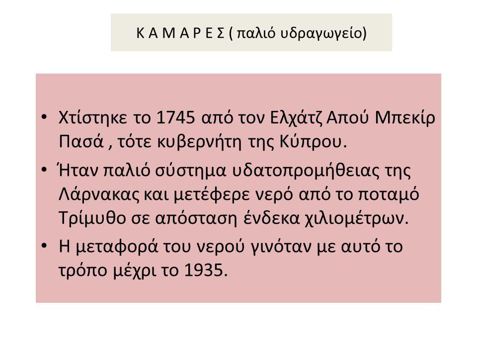 Κ Α Μ Α Ρ Ε Σ ( παλιό υδραγωγείο) Χτίστηκε το 1745 από τον Ελχάτζ Απού Μπεκίρ Πασά, τότε κυβερνήτη της Κύπρου. Ήταν παλιό σύστημα υδατοπρομήθειας της