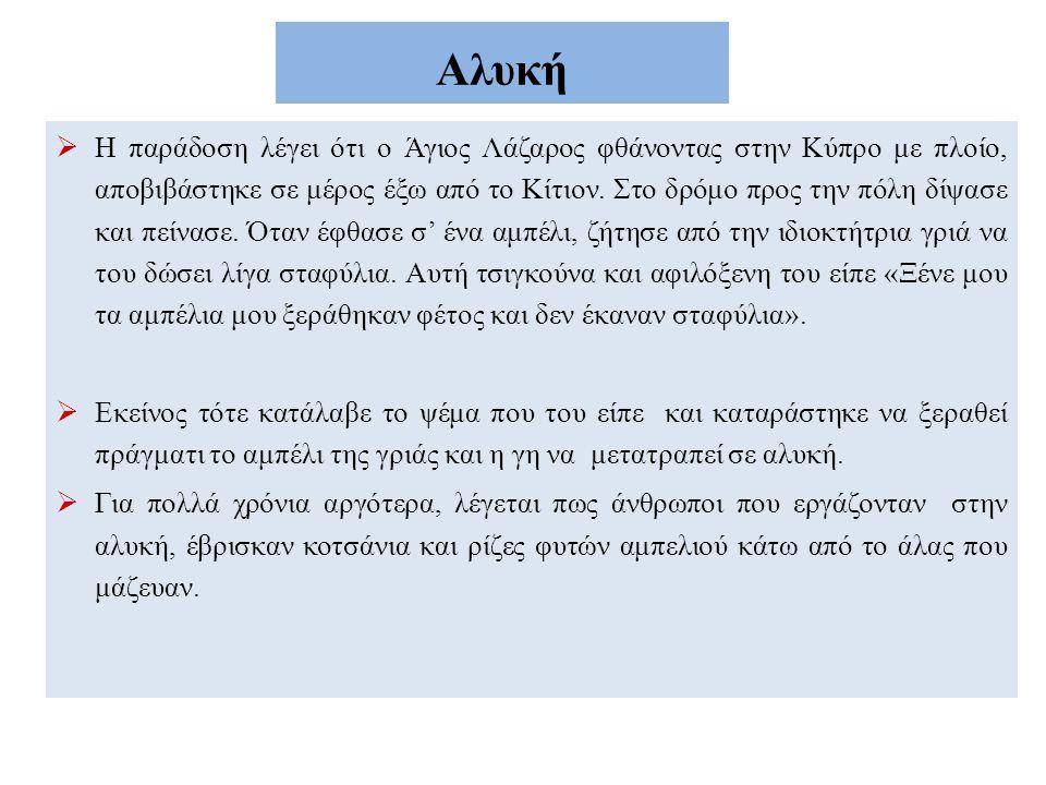 Αλυκή  Η παράδοση λέγει ότι ο Άγιος Λάζαρος φθάνοντας στην Κύπρο με πλοίο, αποβιβάστηκε σε μέρος έξω από το Κίτιον. Στο δρόμο προς την πόλη δίψασε κα