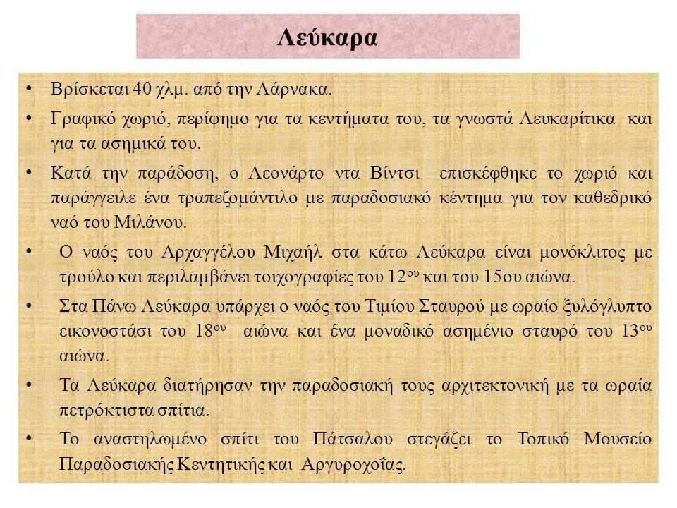 Λεύκαρα Βρίσκεται 40 χλμ. από την Λάρνακα. Γραφικό χωριό, περίφημο για τα κεντήματα του, τα γνωστά Λευκαρίτικα και για τα ασημικά του. Κατά την παράδο
