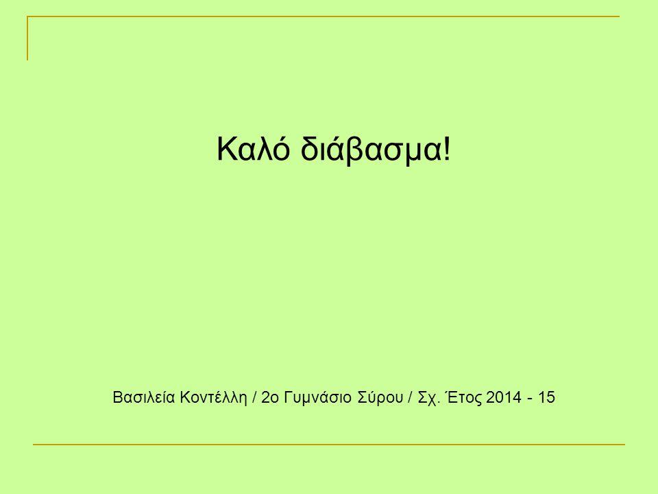 Βασιλεία Κοντέλλη / 2ο Γυμνάσιο Σύρου / Σχ. Έτος 2014 - 15 Καλό διάβασμα!