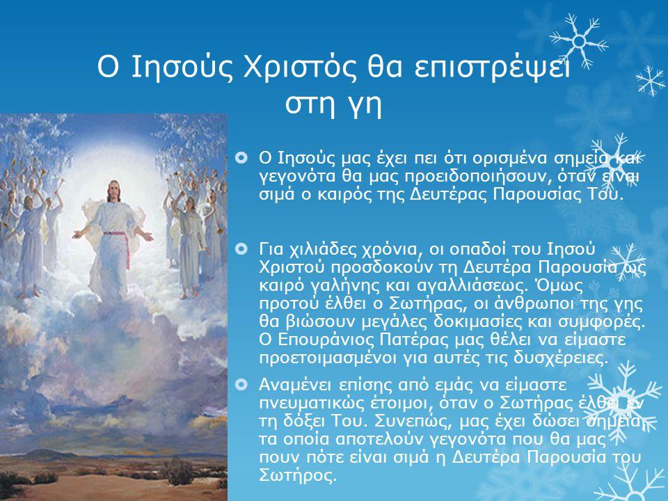 Ο Ιησούς Χριστός θα επιστρέψει στη γη  Ο Ιησούς μας έχει πει ότι ορισμένα σημεία και γεγονότα θα μας προειδοποιήσουν, όταν είναι σιμά ο καιρός της Δευτέρας Παρουσίας Του.