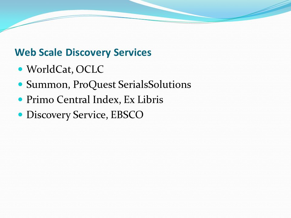 Web Scale Discovery Services WorldCat, OCLC Summon, ProQuest SerialsSolutions Primo Central Index, Ex Libris Discovery Service, EBSCO