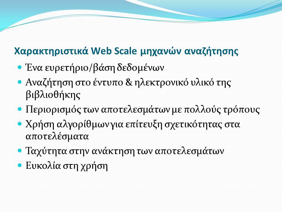 Χαρακτηριστικά Web Scale μηχανών αναζήτησης Ένα ευρετήριο/βάση δεδομένων Αναζήτηση στο έντυπο & ηλεκτρονικό υλικό της βιβλιοθήκης Περιορισμός των αποτελεσμάτων με πολλούς τρόπους Χρήση αλγορίθμων για επίτευξη σχετικότητας στα αποτελέσματα Ταχύτητα στην ανάκτηση των αποτελεσμάτων Ευκολία στη χρήση