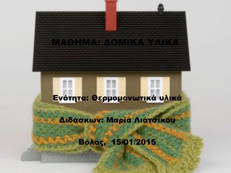 ΜΑΘΗΜΑ: ΔΟΜΙΚΑ ΥΛΙΚΑ Ενότητα: Θερμομονωτικά υλικά Διδάσκων: Μαρία Λιάτσικου Βόλος, 15/01/2015