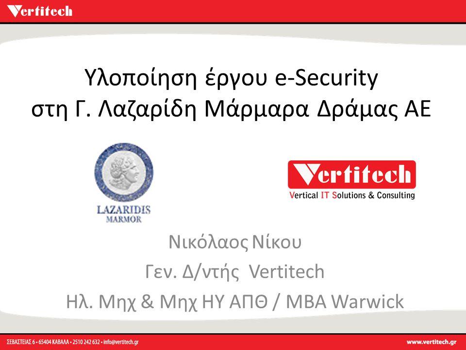 Υλοποίηση έργου e-Security στη Γ. Λαζαρίδη Μάρμαρα Δράμας ΑΕ Νικόλαος Νίκου Γεν. Δ/ντής Vertitech Ηλ. Μηχ & Μηχ ΗΥ ΑΠΘ / MBA Warwick