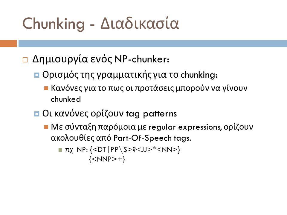Chunking - Διαδικασία  Δημιουργία ενός NP-chunker:  Ορισμός της γραμματικής για το chunking: Κανόνες για το πως οι προτάσεις μπορούν να γίνουν chunked  Οι κανόνες ορίζουν tag patterns Με σύνταξη παρόμοια με regular expressions, ορίζουν ακολουθίες από Part-Of-Speech tags.