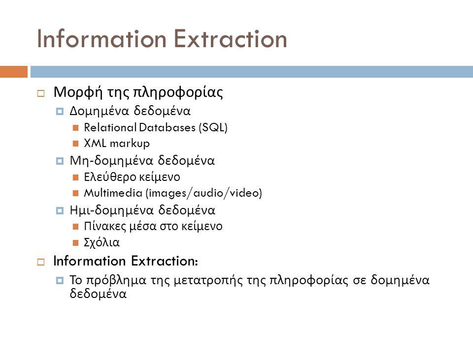 Μορφή της πληροφορίας  Δομημένα δεδομένα Relational Databases (SQL) XML markup  Μη - δομημένα δεδομένα Ελεύθερο κείμενο Multimedia (images/audio/video)  Ημι - δομημένα δεδομένα Πίνακες μέσα στο κείμενο Σχόλια  Information Extraction:  Το πρόβλημα της μετατροπής της πληροφορίας σε δομημένα δεδομένα