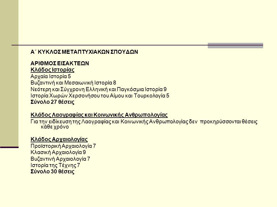 Α΄ ΚΥΚΛΟΣ ΜΕΤΑΠΤΥΧΙΑΚΩΝ ΣΠΟΥΔΩΝ ΑΡΙΘΜΟΣ ΕΙΣΑΚΤΕΩΝ Κλάδος Ιστορίας Αρχαία Ιστορία 5 Βυζαντινή και Μεσαιωνική Ιστορία 8 Νεότερη και Σύγχρονη Ελληνική κα