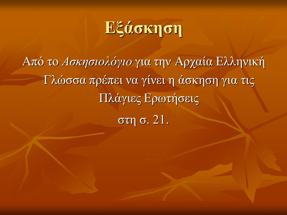 Εξάσκηση Από το Ασκησιολόγιο για την Αρχαία Ελληνική Γλώσσα πρέπει να γίνει η άσκηση για τις Πλάγιες Ερωτήσεις στη σ. 21.