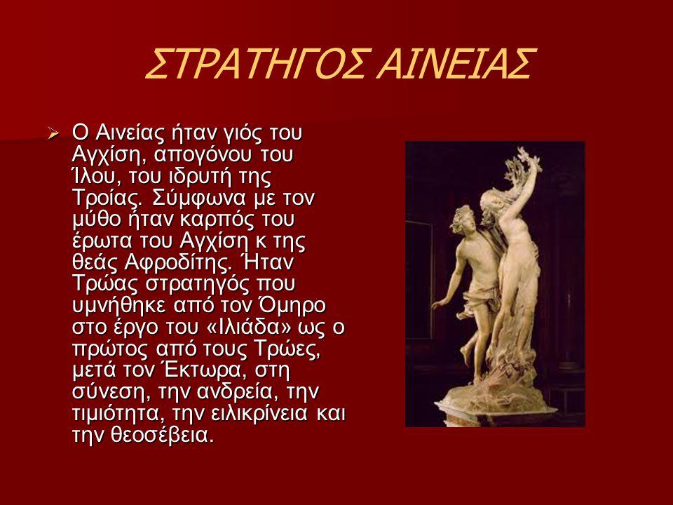 ΣΤΡΑΤΗΓΟΣ ΑΙΝΕΙΑΣ  Ο Αινείας ήταν γιός του Αγχίση, απογόνου του Ίλου, του ιδρυτή της Τροίας. Σύμφωνα με τον μύθο ήταν καρπός του έρωτα του Αγχίση κ τ