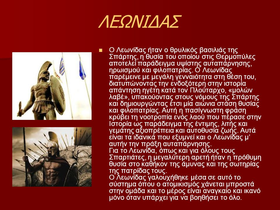 ΛΕΩΝΙΔΑΣ Ο Λεωνίδας ήταν ο θρυλικός βασιλιάς της Σπάρτης, η θυσία του οποίου στις Θερμοπύλες αποτελεί παράδειγμα υψίστης αυταπάρνησης, ηρωισμού και φιλοπατρίας.
