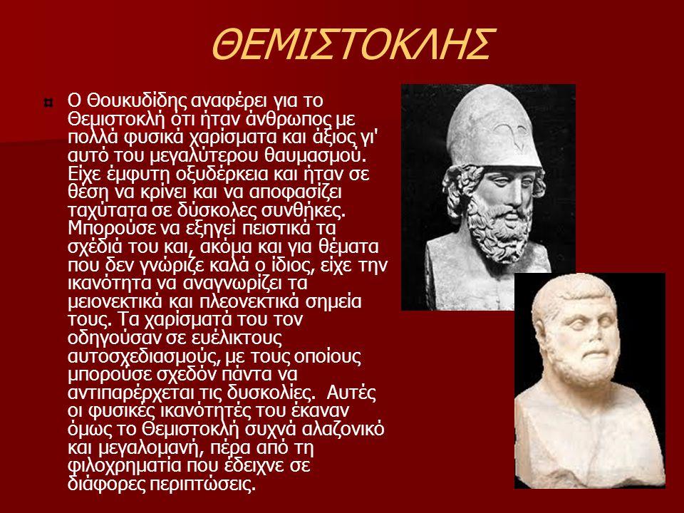 ΘΕΜΙΣΤΟΚΛΗΣ Ο Θουκυδίδης αναφέρει για το Θεμιστοκλή ότι ήταν άνθρωπος με πολλά φυσικά χαρίσματα και άξιος γι' αυτό του μεγαλύτερου θαυμασμού. Είχε έμφ