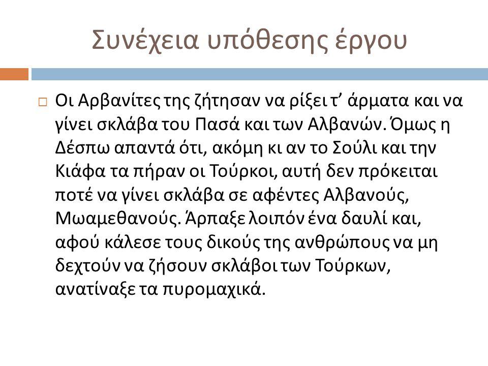 Συνέχεια υπόθεσης έργου  Οι Αρβανίτες της ζήτησαν να ρίξει τ ' άρματα και να γίνει σκλάβα του Πασά και των Αλβανών. Όμως η Δέσπω απαντά ότι, ακόμη κι