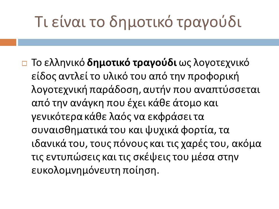 Τι είναι το δημοτικό τραγούδι  Το ελληνικό δημοτικό τραγούδι ως λογοτεχνικό είδος αντλεί το υλικό του από την προφορική λογοτεχνική παράδοση, αυτήν π