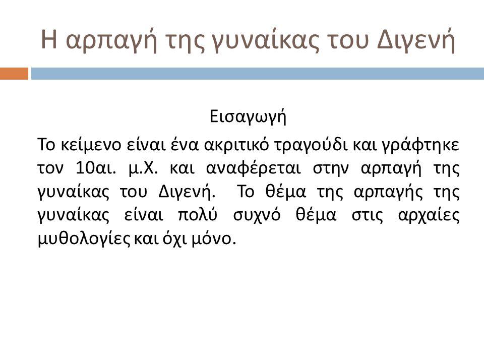 Η αρπαγή της γυναίκας του Διγενή Εισαγωγή Το κείμενο είναι ένα ακριτικό τραγούδι και γράφτηκε τον 10 αι. μ. Χ. και αναφέρεται στην αρπαγή της γυναίκας