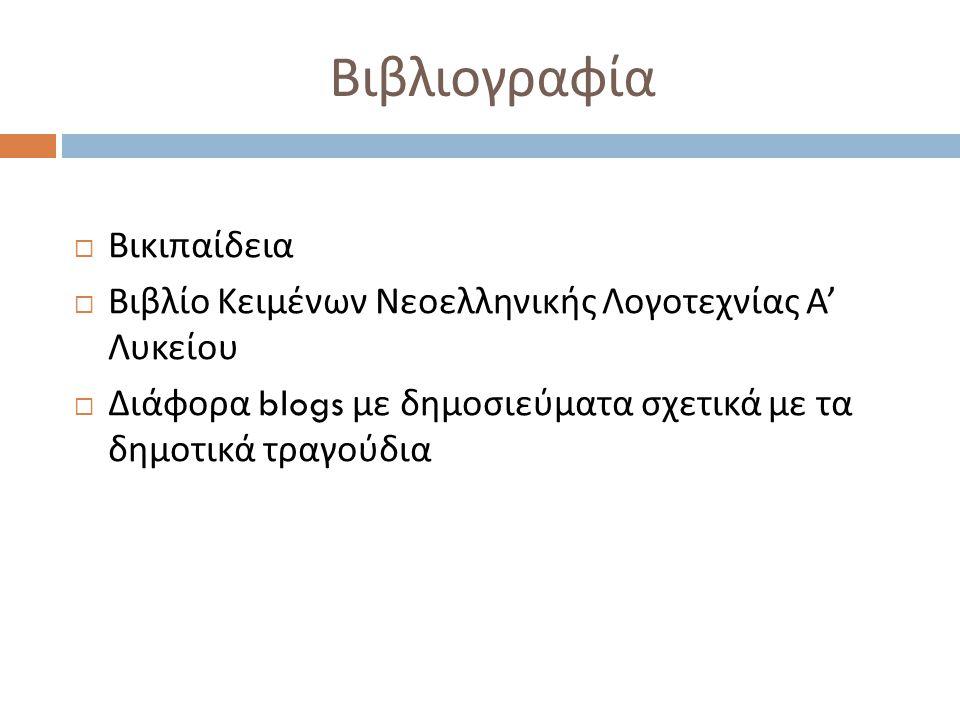 Βιβλιογραφία  Βικιπαίδεια  Βιβλίο Κειμένων Νεοελληνικής Λογοτεχνίας Α ' Λυκείου  Διάφορα blogs με δημοσιεύματα σχετικά με τα δημοτικά τραγούδια