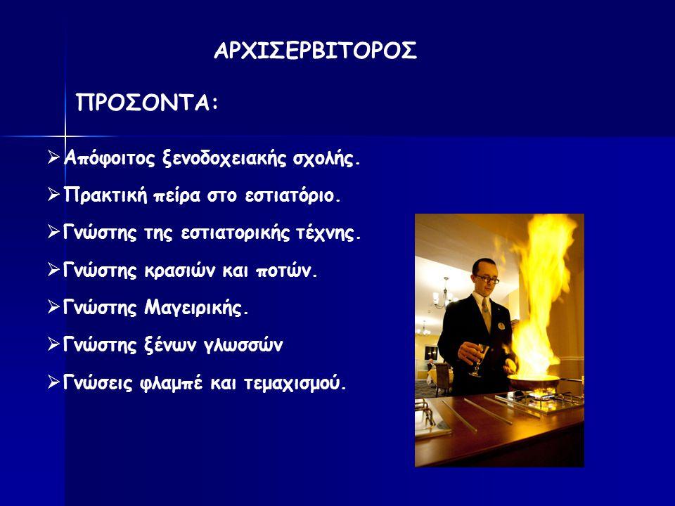 ΠΡΟΣΟΝΤΑ:  Απόφοιτος ξενοδοχειακής σχολής.  Πρακτική πείρα στο εστιατόριο.  Γνώστης της εστιατορικής τέχνης.  Γνώστης κρασιών και ποτών.  Γνώστης