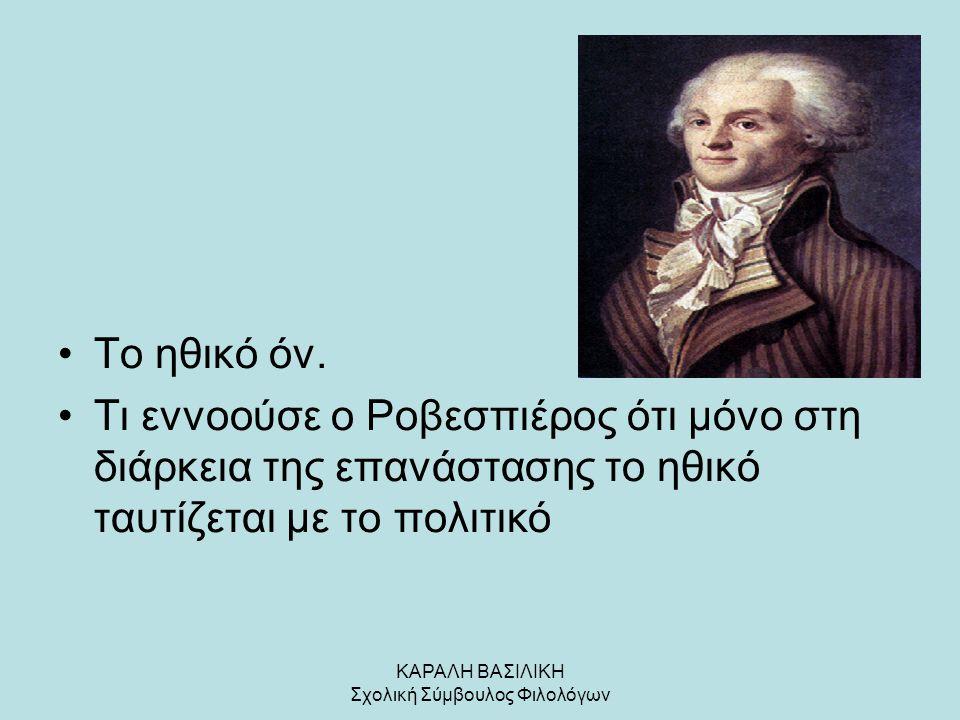 ΚΑΡΑΛΗ ΒΑΣΙΛΙΚΗ Σχολική Σύμβουλος Φιλολόγων Το ηθικό όν. Τι εννοούσε ο Ροβεσπιέρος ότι μόνο στη διάρκεια της επανάστασης το ηθικό ταυτίζεται με το πολ