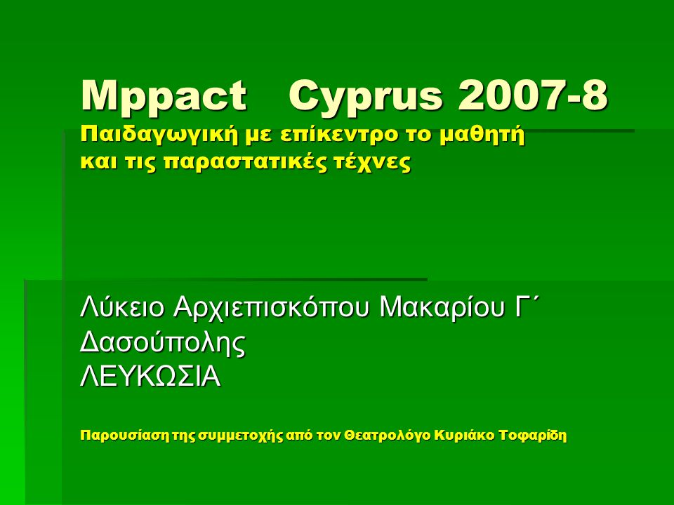 Mppact Cyprus 2007-8 Παιδαγωγική με επίκεντρο το μαθητή και τις παραστατικές τέχνες Λύκειο Αρχιεπισκόπου Μακαρίου Γ΄ ΔασούποληςΛΕΥΚΩΣΙΑ Παρουσίαση της συμμετοχής από τον Θεατρολόγο Κυριάκο Τοφαρίδη