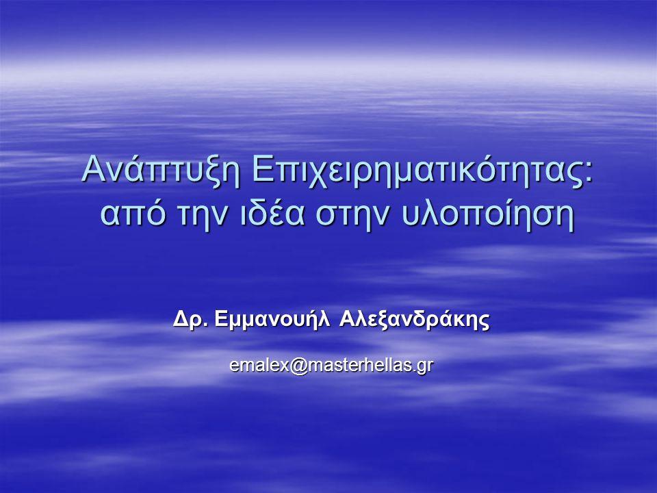 Ανάπτυξη Επιχειρηματικότητας: από την ιδέα στην υλοποίηση Δρ. Εμμανουήλ Αλεξανδράκης emalex@masterhellas.gr