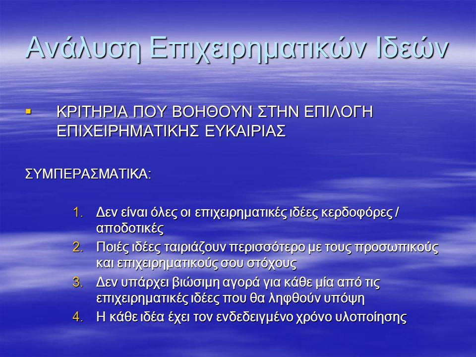 Ανάλυση Επιχειρηματικών Ιδεών  ΚΡΙΤΗΡΙΑ ΠΟΥ ΒΟΗΘΟΥΝ ΣΤΗΝ ΕΠΙΛΟΓΗ ΕΠΙΧΕΙΡΗΜΑΤΙΚΗΣ ΕΥΚΑΙΡΙΑΣ ΣΥΜΠΕΡΑΣΜΑΤΙΚΑ: 1.Δεν είναι όλες οι επιχειρηματικές ιδέες κερδοφόρες / αποδοτικές 2.Ποιές ιδέες ταιριάζουν περισσότερο με τους προσωπικούς και επιχειρηματικούς σου στόχους 3.Δεν υπάρχει βιώσιμη αγορά για κάθε μία από τις επιχειρηματικές ιδέες που θα ληφθούν υπόψη 4.Η κάθε ιδέα έχει τον ενδεδειγμένο χρόνο υλοποίησης
