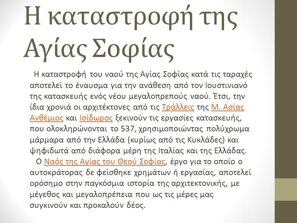 Η καταστροφή της Αγίας Σοφίας Η καταστροφή του ναού της Αγίας Σοφίας κατά τις ταραχές αποτελεί το έναυσμα για την ανάθεση από τον Ιουστινιανό της κατα