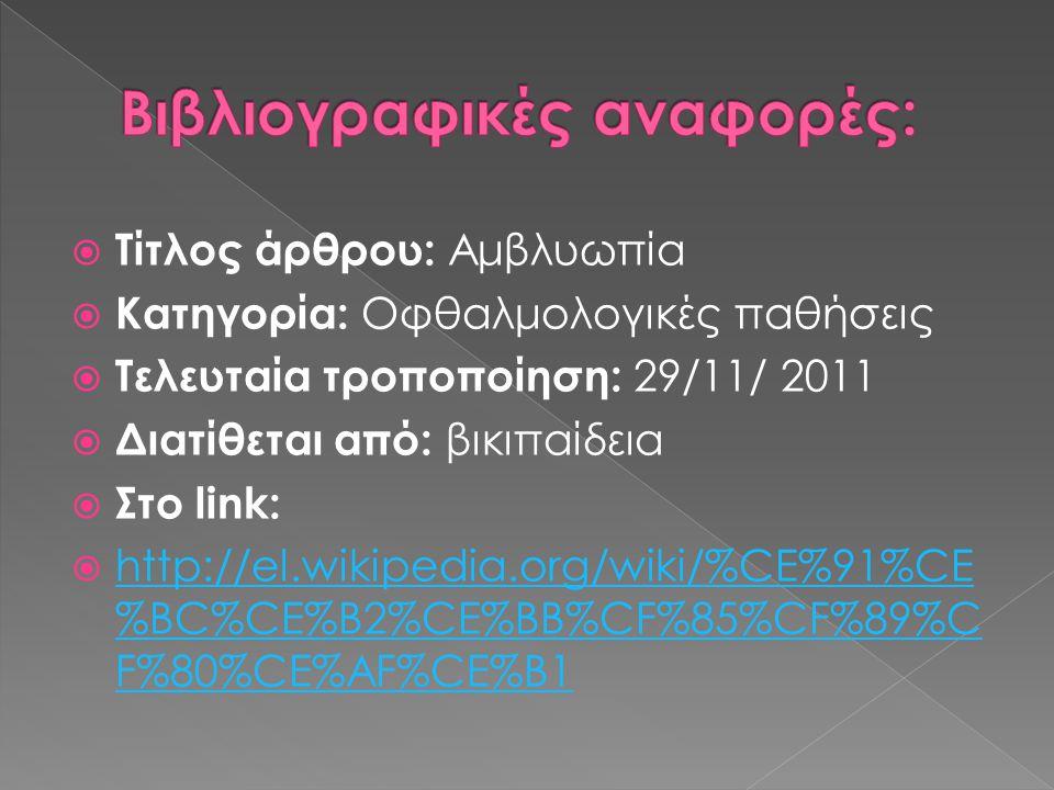  Τίτλος άρθρου: Αμβλυωπία  Κατηγορία: Οφθαλμολογικές παθήσεις  Τελευταία τροποποίηση: 29/11/ 2011  Διατίθεται από: βικιπαίδεια  Στο link:  http: